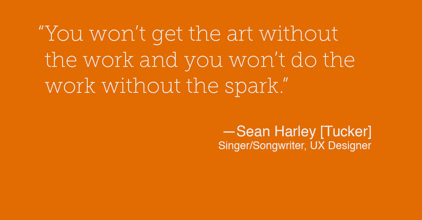 You won't get the art without the work and you won't do the work without the spark. Sean Harley [Tucker]