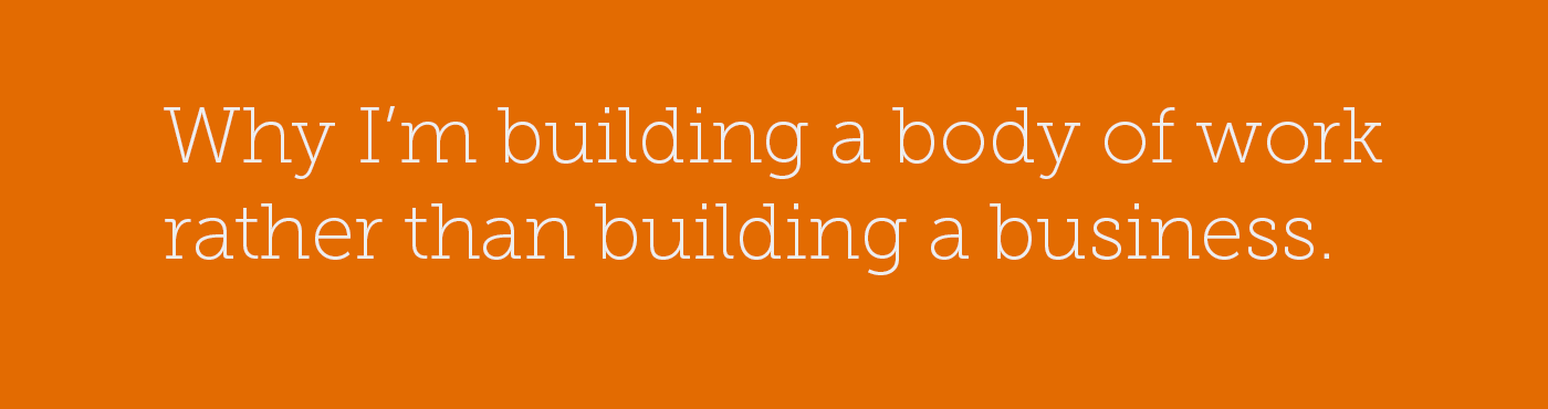 Why I'm building a body of work rather than building a business.