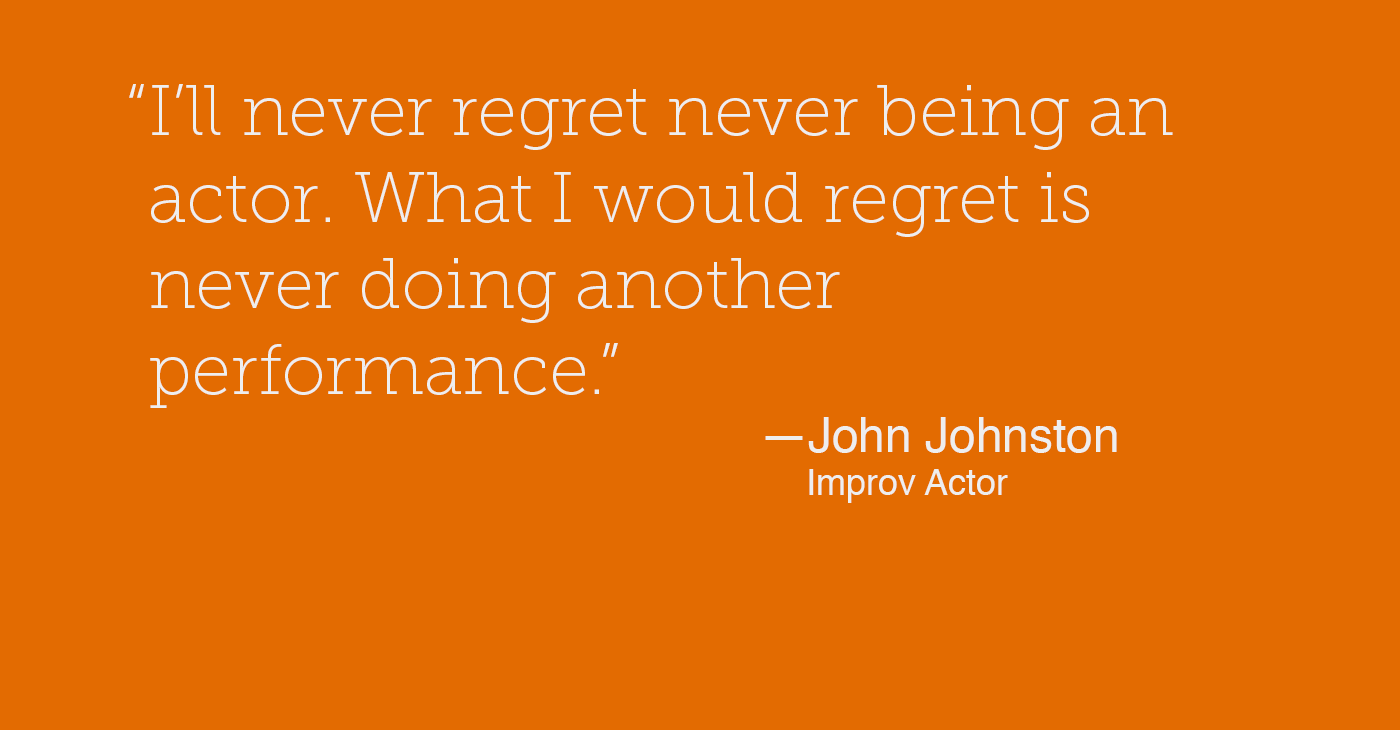 """""""I'll never regret never being an actor. What I would regret is never doing another performance"""" - John Johnston, Improv Actor"""