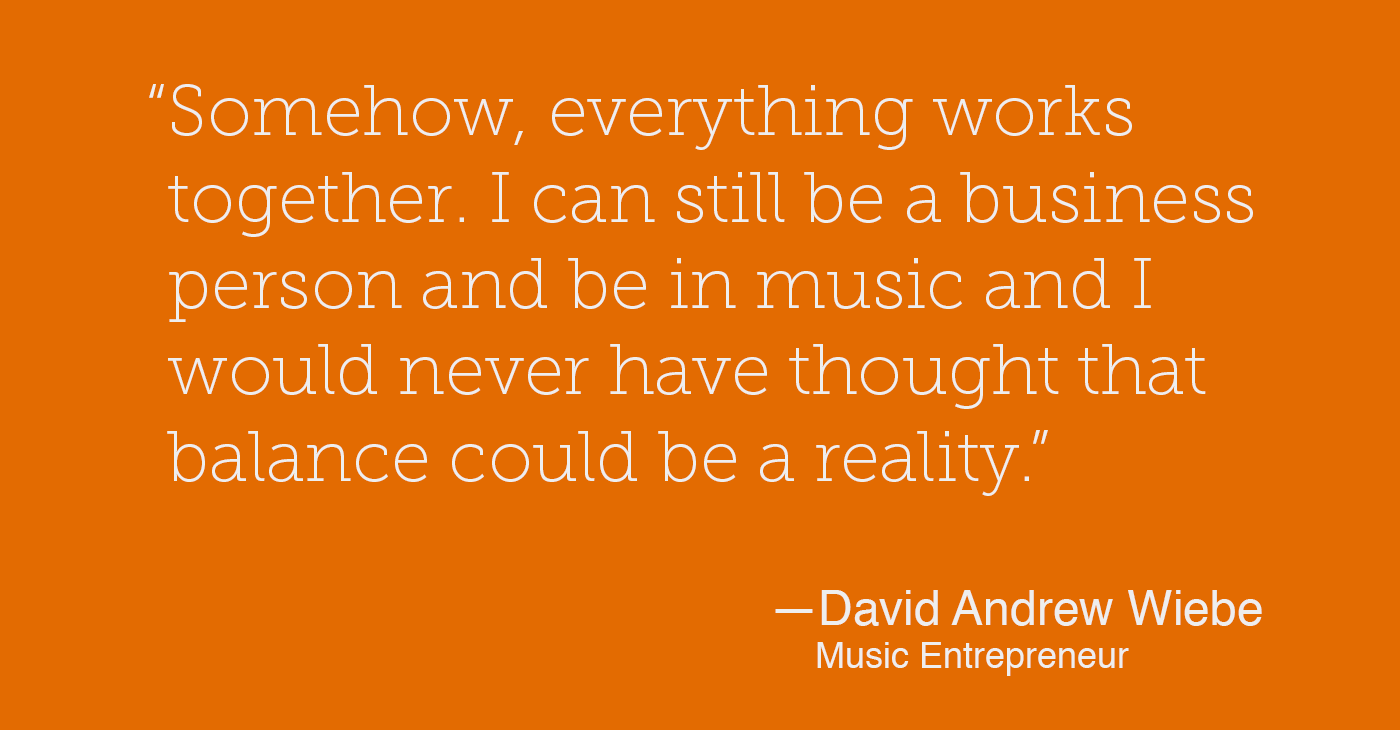 """""""Somehow, everything works together. I can still be a business person and be in music and I would never have thought that balance could be a reality."""" - David Andrew Wiebe"""