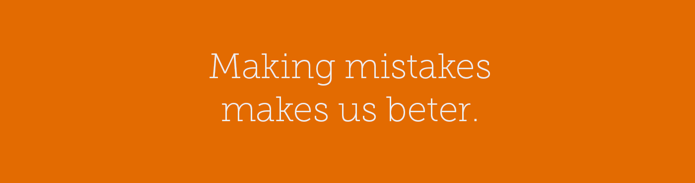 Making mistakes makes us beter.