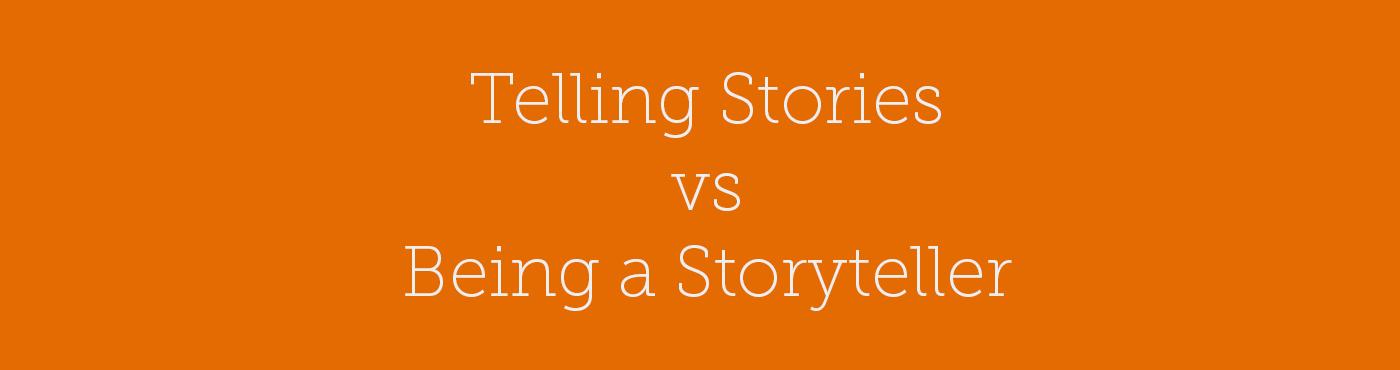 Telling Stories vs Being a Storyteller