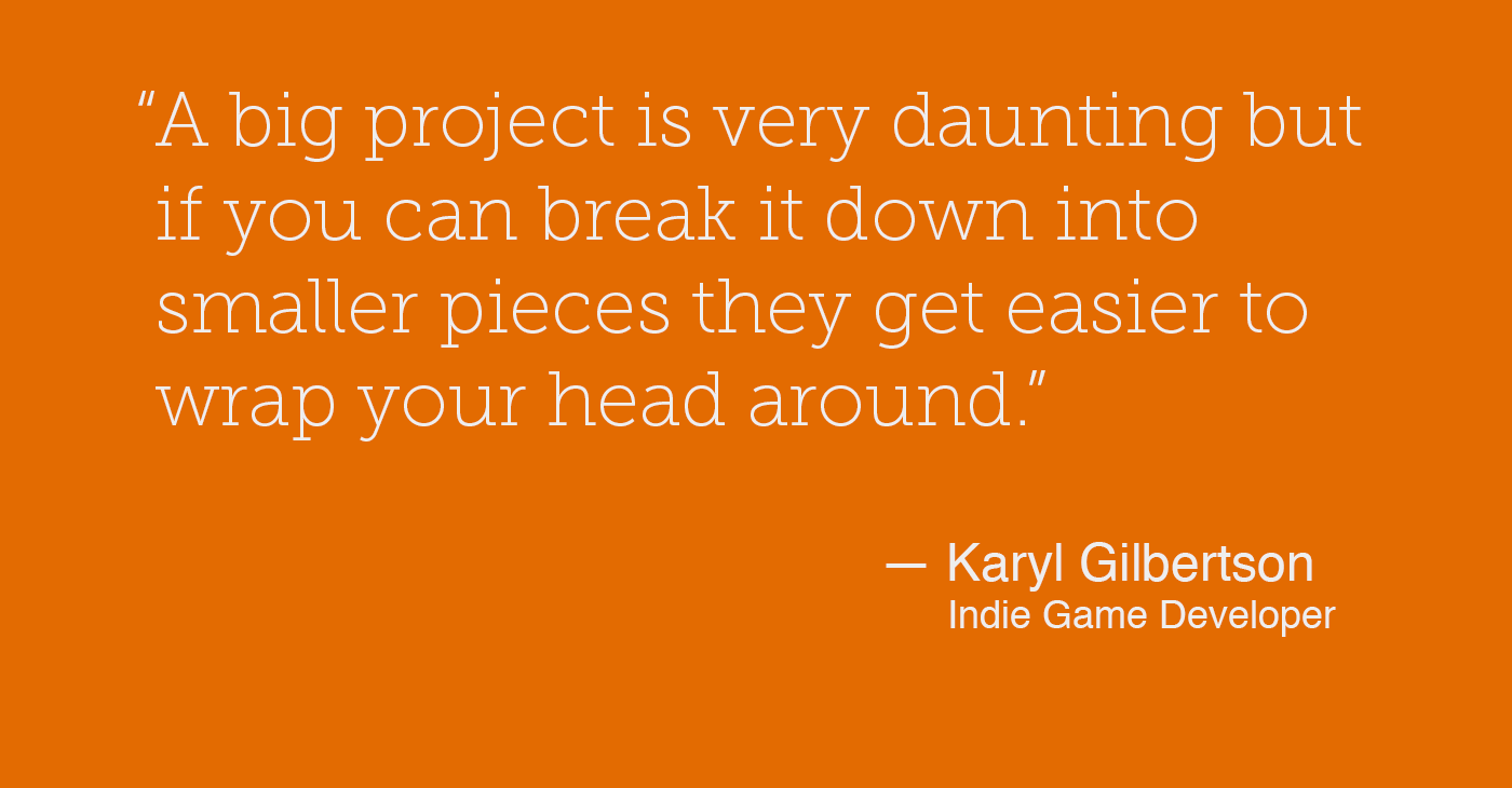 """"""" A big project is very daunting but if you can break it down into smaller pieces they get easier to wrap your head around."""" — Karyl Gilbertson"""