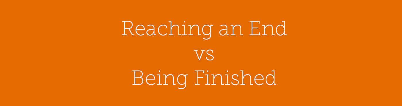 Reaching and End vs Being Finished