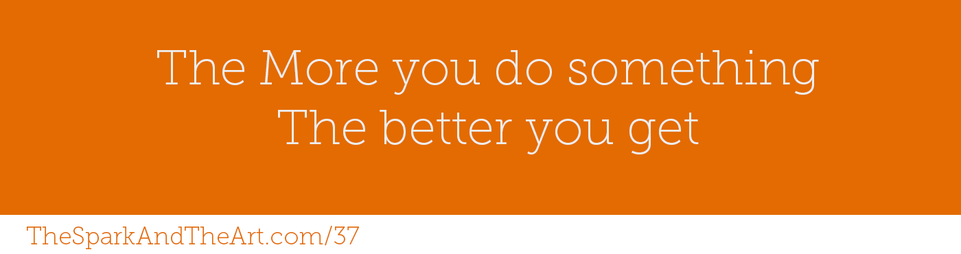 The more you do something the better you get.