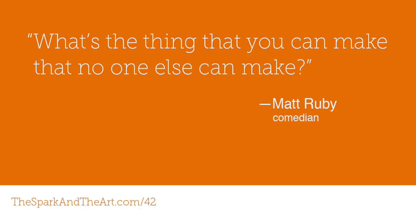 """What's the thing you can make that no one else can make?"" - Matt Ruby, Comedian"