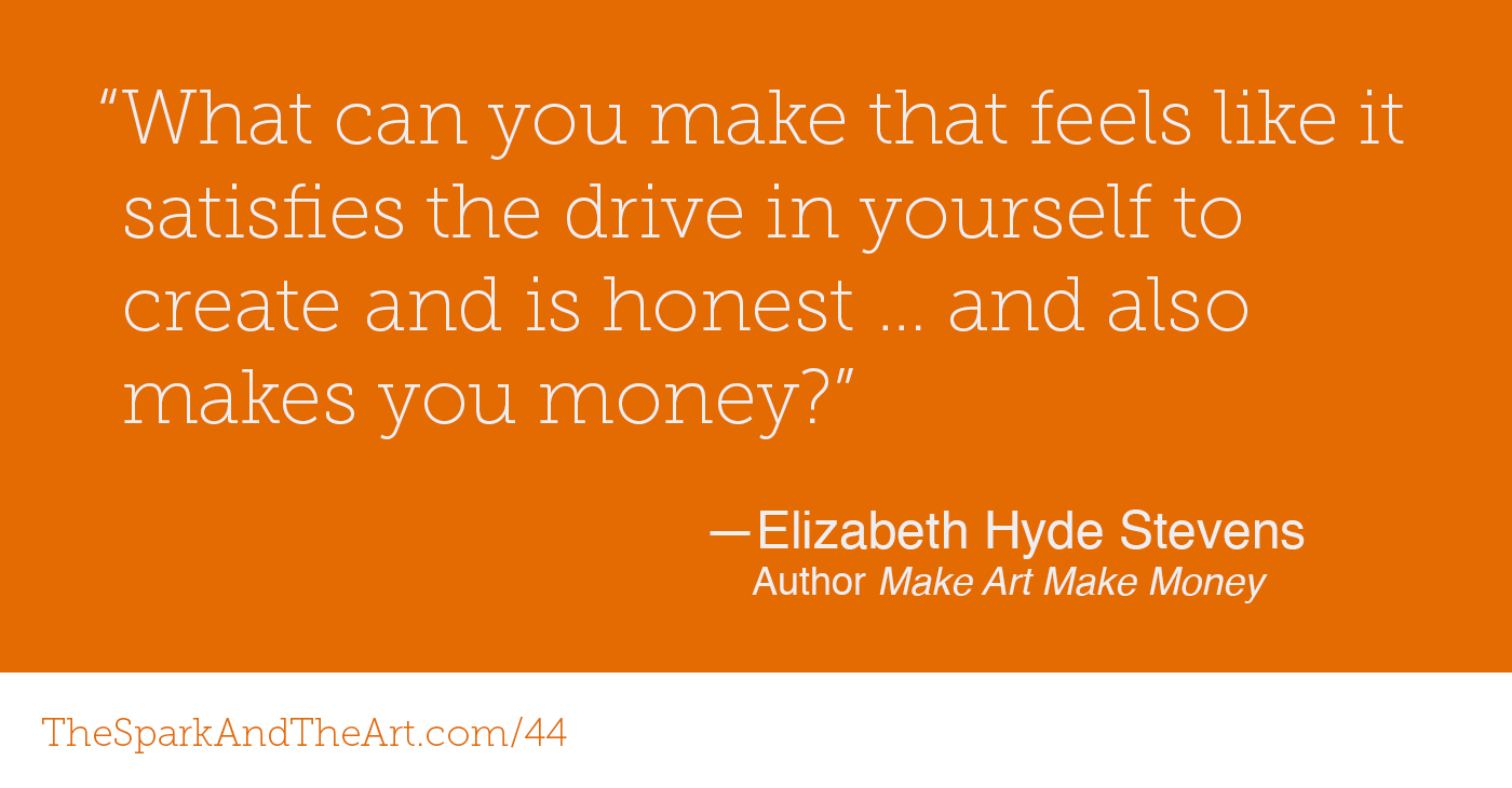 """What can you make that feels like it satisfies the drive in yourself to create and is honest … and also makes you money?"" Elizabeth Hyde Stevens, Author  Make Art Make Money"