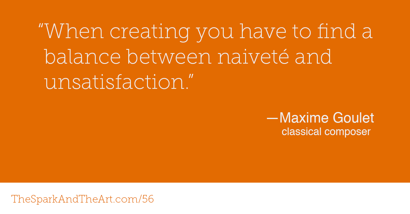 """When creating you have to find a balance between naiveté and unsatisfaction."" - Maxime Goulet"