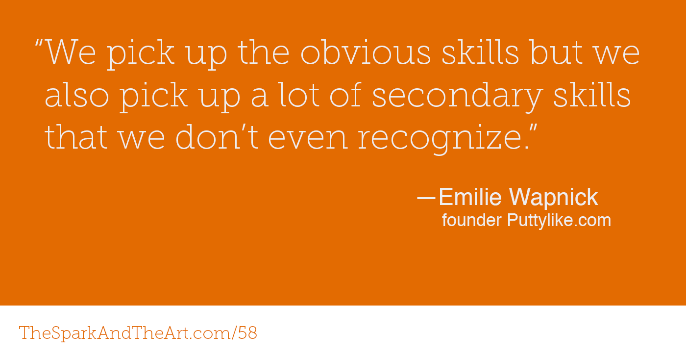 """""""We pick up the obvious skills but we also pick up a lot of secondary skills that we don't even recognize."""" - Emelie Wapnick, founder Puttylike.com"""