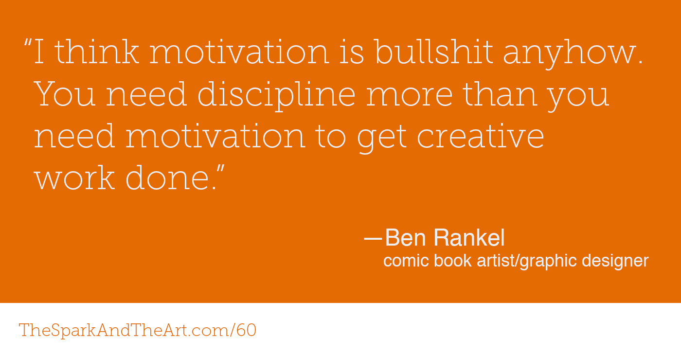 """""""I think motivation is bullshit anyhow. You need discipline more than you need motivation to get creative work done."""" - Ben Rankel"""