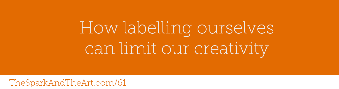 61 - How labelling ourselves can limit our creativity