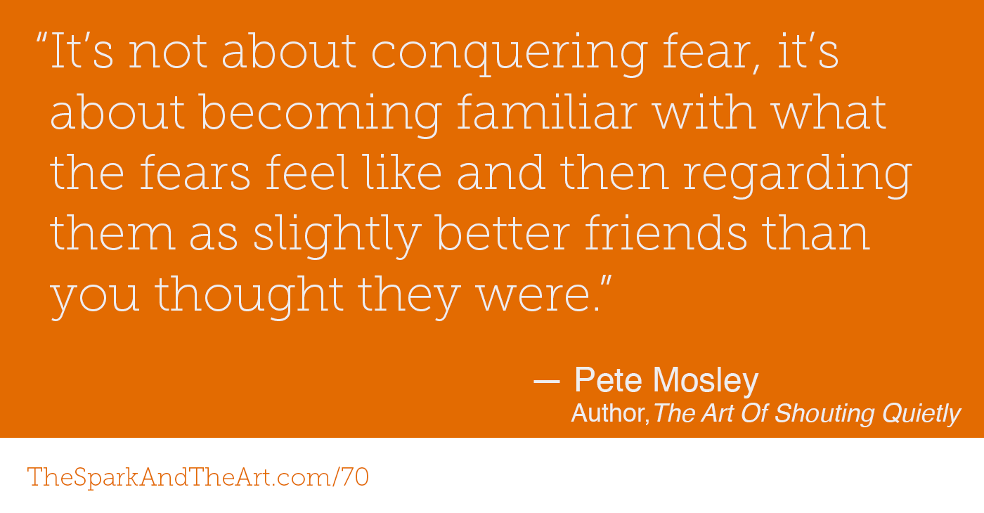 """It's not about conquering fear, it's about becoming familiar with what the fears feel like and then regarding them as slightly better friends than you thought they were."" - Pete Mosley, Author   The Art Of Shouting Quietly"