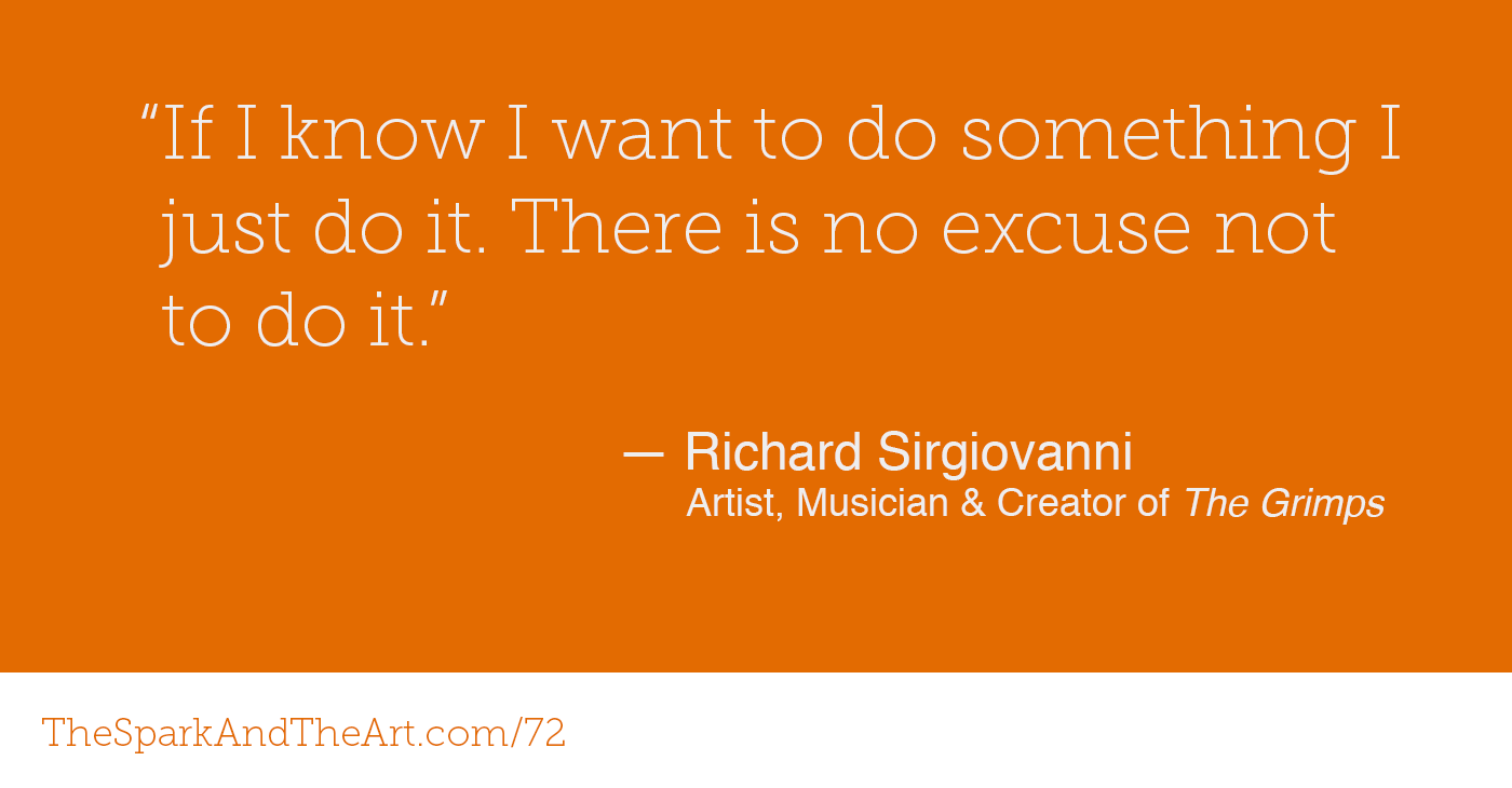 """ If I know I want to do something I just do it. There's no excuse not to do it."" - Richard Sirgiovanni - Artist, Musician & Creator of  The Grimps"