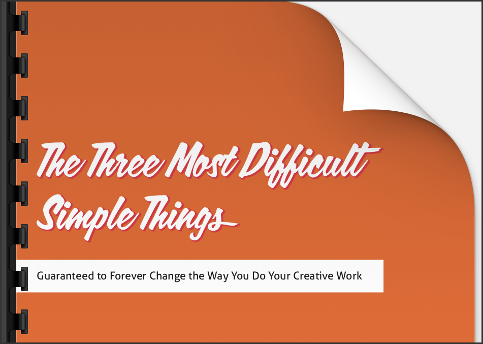 Creativity ebook. - This is the little ebook with the huge title. The Three Most Difficult Simple Things: Guaranteed to forever change the way you do your creative work.