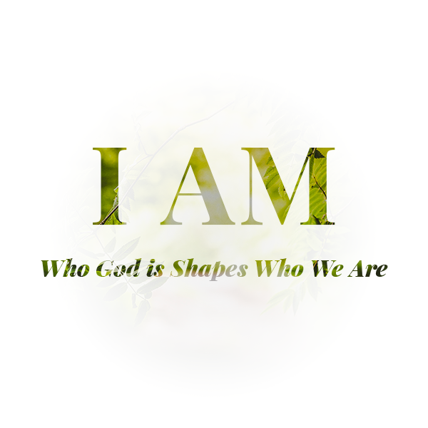 April 1-15, 2018  I Am: Who God is Shapes Who We Are