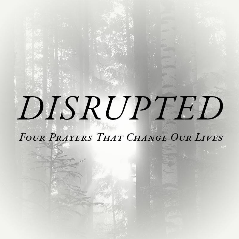 April 21 - May 12, 2019  Disrupted: Four Prayers that Change our Lives