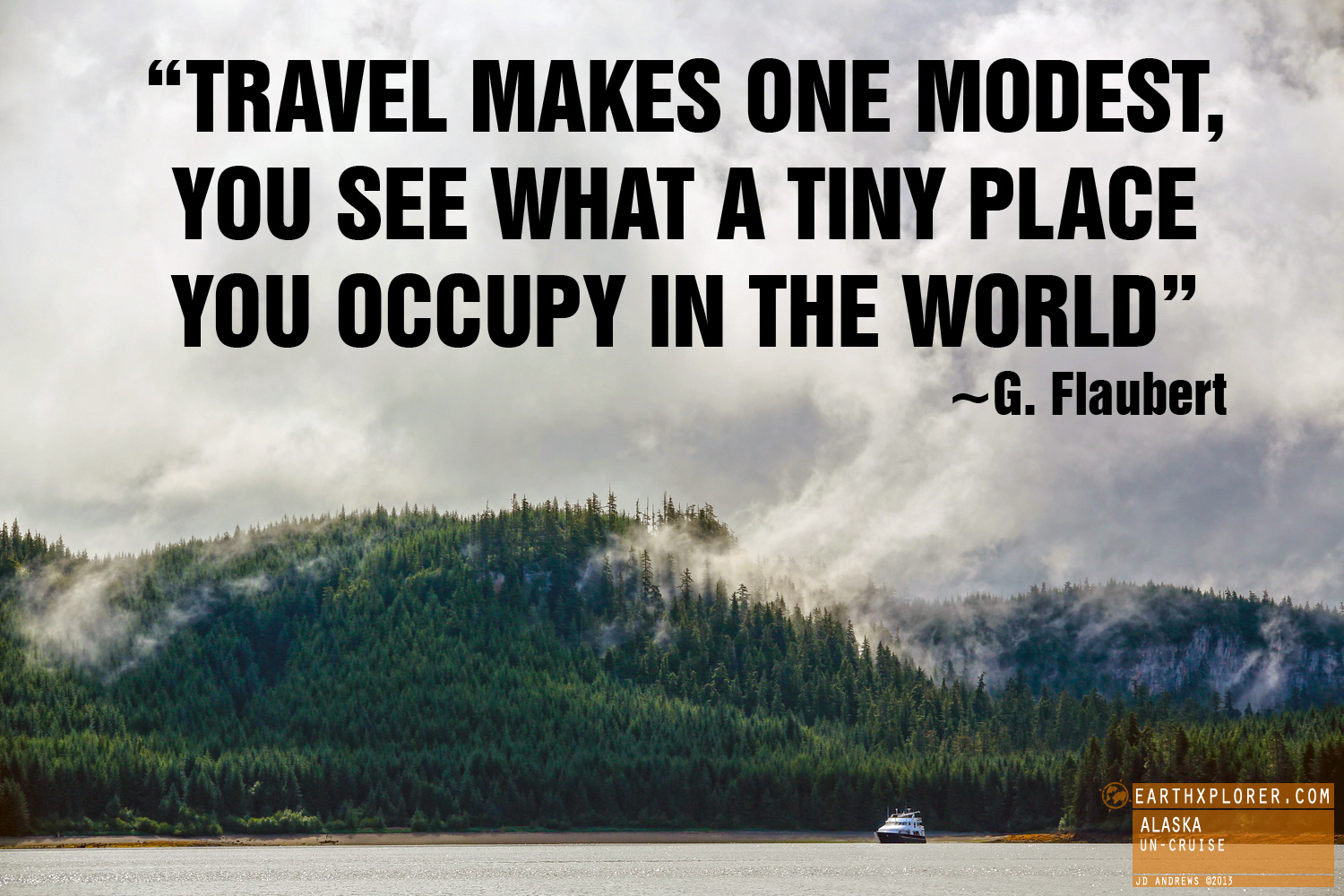 """Travel makes one modest, you see what a tiny place you occupy in the world.""  ~ Gustave Flaubert"