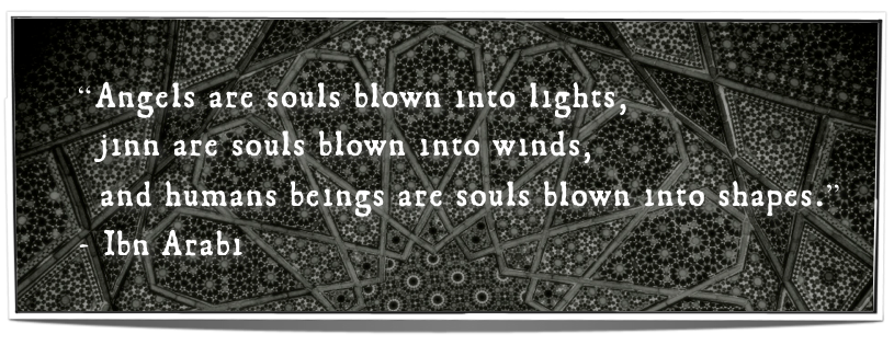 """""""Angels are souls blown into lights,jinn are souls blown into winds,and humans beings are souls blown into shapes."""" -Ibn Arabi"""