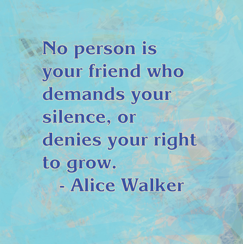 """Alice Walker quote: """"No person is your friend who demands your silence or denies your right to grow."""""""