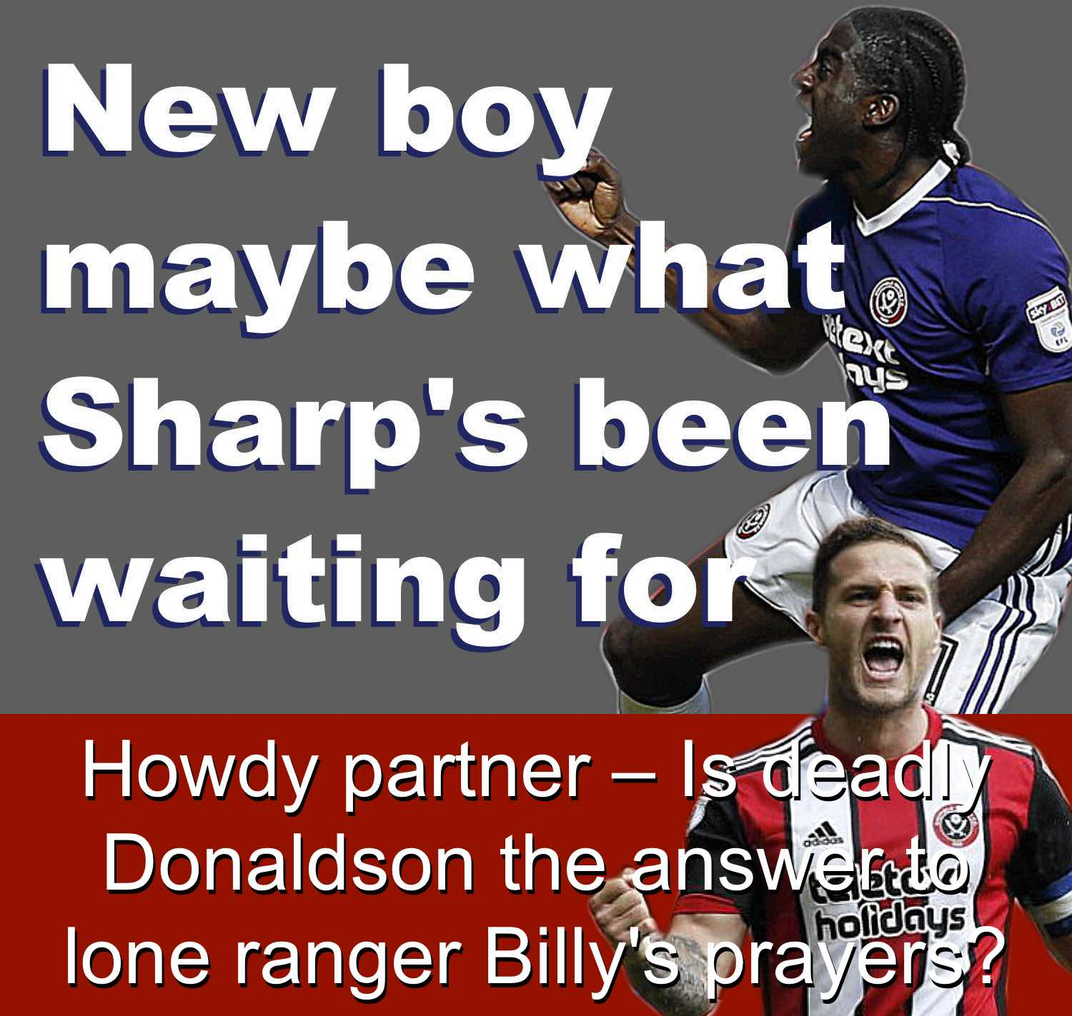 Sheffield United striker Clayton Donaldson's dramatic two-goal debut has maybe answerd Blades skipper Billy Sharp's prayers