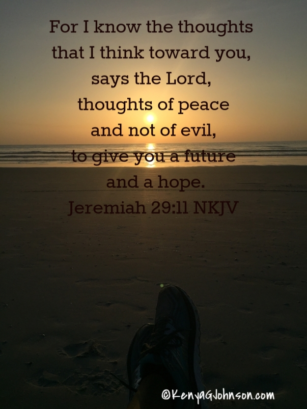 For I know the thoughts that I think toward you, says the Lord, thoughts of peace and not of evil, to give you a future and a hope. Jeremiah 29:11