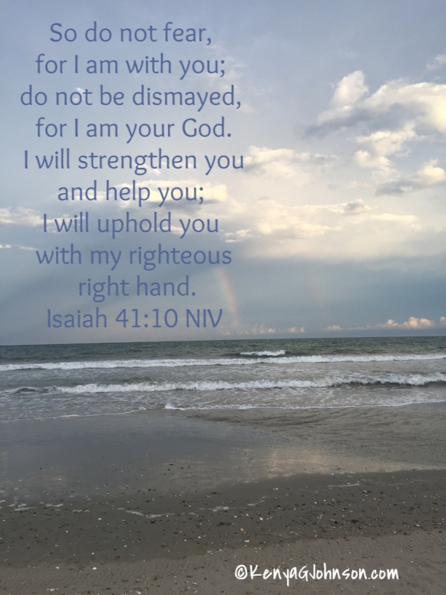 10 So do not fear, for I am with you; do not be dismayed, for I am your God. I will strengthen you and help you; I will uphold you with my righteous right hand.   Isaiah 41:10 NIV