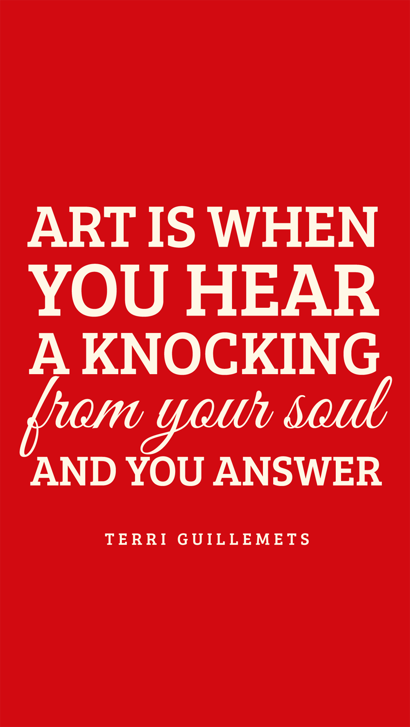Art is when you hear a knocking from your soul — and you answer.