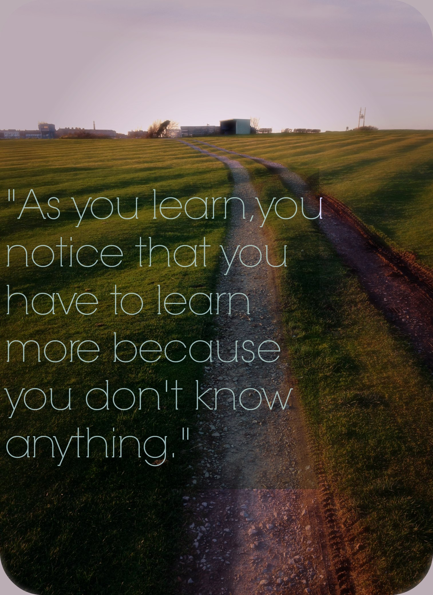 As you learn, you notice that you have to learn more because you don't know anything.