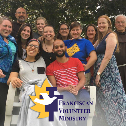 Soup Kitchen/Food Ministry, Education, Community Organizing, Immigrant Ministry, Parish Ministries, Pastoral Outreach, Peace & Justice, Prisons, RCIA/Faith Formation, Youth Ministry    Term of Service:  August – July  The  Franciscan Volunteer Ministry  is a group of lay men and women, living in community, who dedicate themselves to ministry in collaboration with the Franciscan Friars of Holy Name Province. Based on the Gospel message to express love in action, it provides an environment that fosters service to the marginalized, personal and interpersonal development, spiritual growth, and an active prayer life. As living witnesses to Gospel values and Franciscan ideals, the Franciscan Volunteer Ministers are committed to a simple lifestyle that promotes solidarity with the poor and builds a Christian community with one another. This experience, with the aid of the Holy Spirit, will nurture the Franciscan Volunteer Ministers to grow in faith to become witnesses to the world and to their faith communities.    franciscanvolunteerministry.org     Age Requirement:  Over 18  Priority Deadline:  Rolling