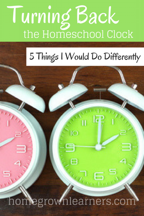 Turning Back the Homeschool Clock: 5 Things I Would Do Differently