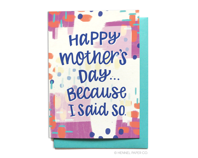 Happy Mother's Day because I said so - funny mothers day card - hennel paper co.