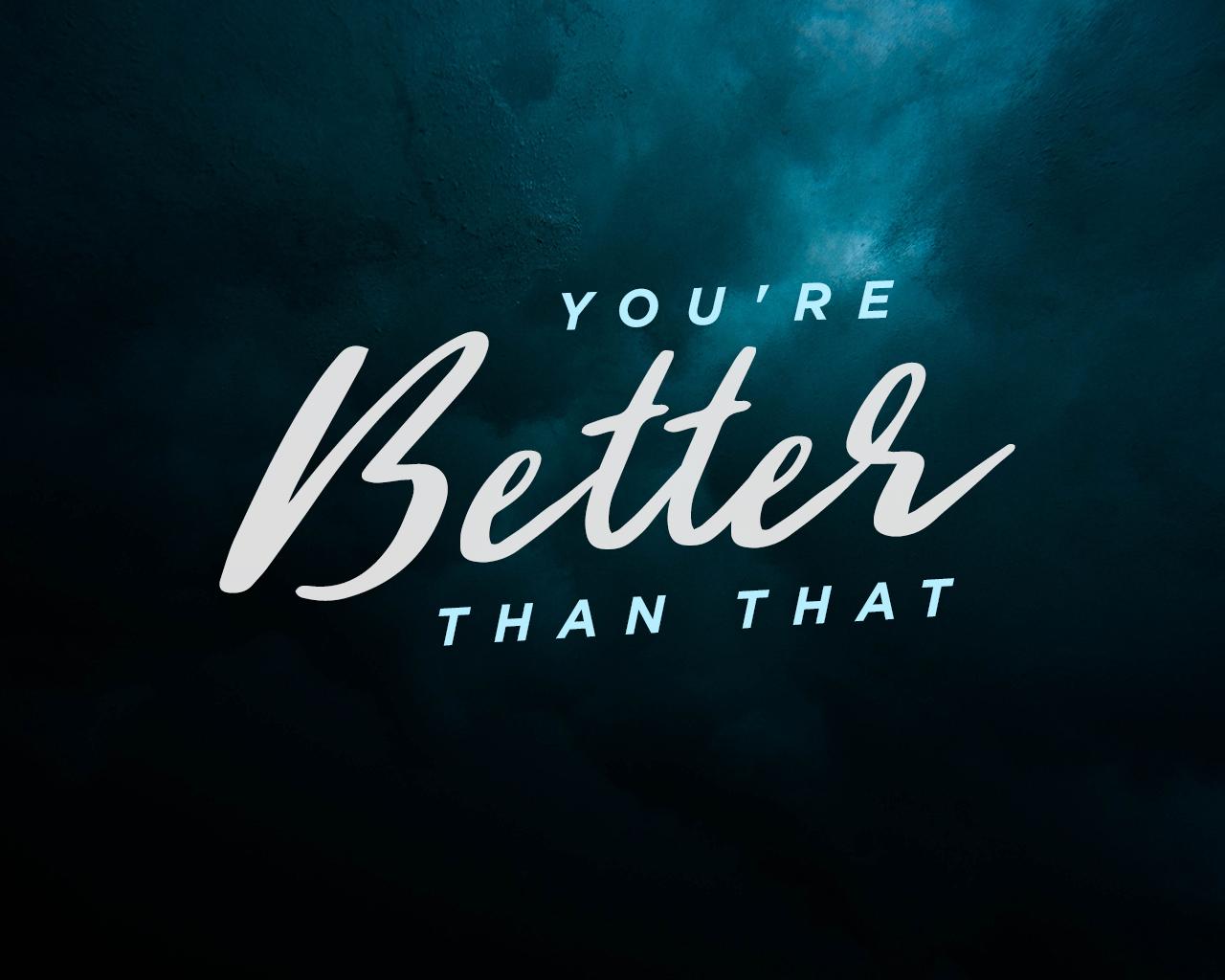 You'reBetterThanThat.jpg
