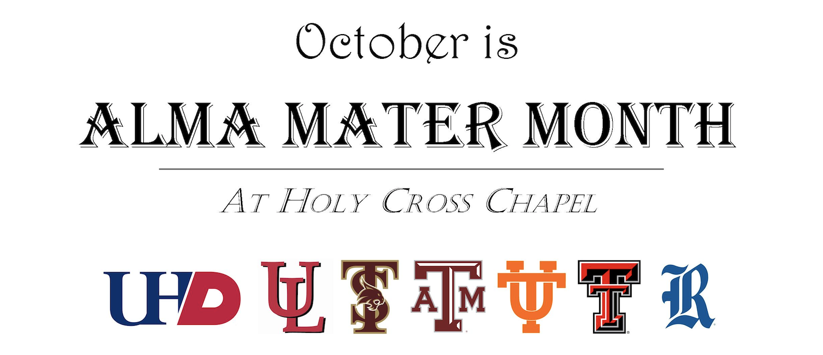 "Alma Mater Month   Dear Friends of Holy Cross Chapel:  If at times you get a bit down when you hear of young people abandoning religion when they get to college, you need to also hear about the exciting work being done at many of our universities to strengthen and spread the Faith, and how students are embracing it.  I want to introduce to you ""Alma Mater Month"", a month-long event we are launching at Holy Cross Chapel this October to provide a venue for this rekindling of Hope in the strength of young people's Faith.  We have invited the Chaplains and Development teams of University Catholic Centers to pick a day during the month of October and come to Holy Cross Chapel to reach out to their alumni -to you!- to present their current ministry, and their plans and projects to promote a dynamic, joyful, and generous life of Faith among the current students at your Alma Mater.  We want to leverage the beautiful facilities of Holy Cross Chapel, and its ideal location, smack at the center of Downtown Houston, for an alumni gathering that is easy for each Catholic Center to organize and very easy for the alumni -especially those working within walking distance- to attend.  The schedule of each event is:  11:35 AM Holy Mass (celebrated by the Chaplain or an alumnus)  12:15 PM Luncheon in the 2nd floor, while the Development team makes presentation  1:15 PM End  While only a few Catholic Center teams were able to work Alma Mater Month into their busy calendar in this inaugural year, the response has been very enthusiastic, and many more are planing on it for next year. Here is the list coming this October:  10/7: University of Houston Downtown  Celebrant: Holy Cross Chapel Priest  RSVP to  fortunatop@uhd.edu  by 10/6  10/10: University of Louisiana at Lafayette  Celebrant: Rev. Bryce Sibley, Chaplain  RSVP to  ourladyofwisdom.org/alumni  by 10/9  10/22: Texas State University  Celebrant: Rev. Craig DeYoung, Chaplain  RSVP to  Tdeming@txstatecatholic.org  by 10/21  10/23: Texas A&M University  Celebrant: Rev. Ryan Stawaisz, Alumnus 2011  RSVP to  www.aggiecatholic.org/holycross  by 10/11  10/24: University of Texas  Celebrant: Rev. Larry Rice, CSP, Chaplain  RSVP to  utcatholic.org/houston  by 10/21  10/29: Texas Tech University  Celebrant: Rev. Carl Paustian, OP, Chaplain  RSVP to  Nathan.Robinett@raidercatholic.org  by 10/28  10/30: Rice University  Celebrant: Holy Cross Chapel Priest  RSVP to  victor.saenz@rice.edu  by 10/29  (To help your Catholic Center have an accurate count for lunch, please RSVP by the requested deadline)  We will have a poster at the entrance of the Chapel with this information for all visitors to see, and fliers will also be available so you can make other friends and coworkers aware of this event for their Alma Mater.  All of us at Holy Cross Chapel are thrilled to be able to cooperate in this small but concrete way in the evangelizing mission of the Church at college campuses.  Many blessings, Fr. Frank Vera"