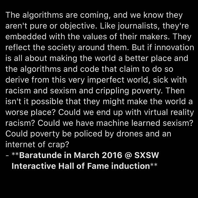 "In March 2016 I delivered these words in a short acceptance speech as I was inducted into the SXSW Interactive Hall of Fame: ⠀⠀⠀⠀⠀⠀⠀⠀⠀ ""The algorithms are coming, and we know they aren't pure or objective. Like journalists, they're embedded with the values of their makers. They reflect the society around them. But if innovation is all about making the world a better place and the algorithms and code that claim to do so derive from this very imperfect world, sick with racism and sexism and crippling poverty. Then isn't it possible that they might make the world a worse place? Could we end up with virtual reality racism? Could we have machine learned sexism? Could poverty be policed by drones and an internet of crap?"" ⠀⠀⠀⠀⠀⠀⠀⠀⠀ Today we increasingly live in a world defined by the failure of those designing it to account for these warnings. Loss of user information, propaganda, mental health harm from social platforms, and Nazis everywhere. In the past few months I've taken this message — that we can design an actually better future for more people not just an exploitative and power-concentrating one — on the road. To conferences about radical new economic models and to companies like Google and Microsoft. ⠀⠀⠀⠀⠀⠀⠀⠀⠀ I think we are on a bad path where our current default settings will exacerbate some of history's worst mistakes. But I believe we can still correct our trajectory and build that actually better world. ⠀⠀⠀⠀⠀⠀⠀⠀⠀ Let's keep pushing ourselves to ask the hard questions and include more communities in making this tech in the first place. We have some real hard problems we could be solving. Maximizing time on site and advertising ROI is chump change. Let's fix some real shit. ⠀⠀⠀⠀⠀⠀⠀⠀⠀ #technology #ethics #inclusion #techlash #justice #equity #politics"