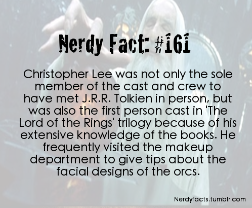 geekdonnatroy :      plotdesigner :      avelera :      dimbosama :      avelera :      hoflords :      nerdyfacts :     ( Source. )     We have to understand that no matter what we do with our lives we will never be as awesome as Christopher Lee is.     I will never get over how he corrected Peter Jackson on the proper sound a man makes when he's been stabbed in the back because he actually worked in the British clandestine services.   Or how he volunteered to fight in one of the most brutal fronts of WWII (the Finnish-Russian Winter War).   Or how he was fucking NAZI HUNTER.   Basically, Christopher Lee is the real Most Interesting Man in the world and I honestly don't know why we tell Chuck Norris jokes when this badass is walking around.   And then I see him rambling on about how Saruman and Gandalf are actually Istari, which are one of the Maia in the LotR commentaries and I realize he literally cannot become more awesome.      Oh can't he?       #Christopher Lee wrote a Metal Opera about Charlemagne    #all opinions are irrelevant    I just read up on that and now I regret I didn't include it! The man is  90 years old and he's releasing a metal album next year. ACTUAL MOST INTERESTING MAN IN THE WORLD CHRISTOPHER LEE.     [swoons]     he is also related to Ian Flaming, they are cousins   he's way too amazing XD     Holy crap.