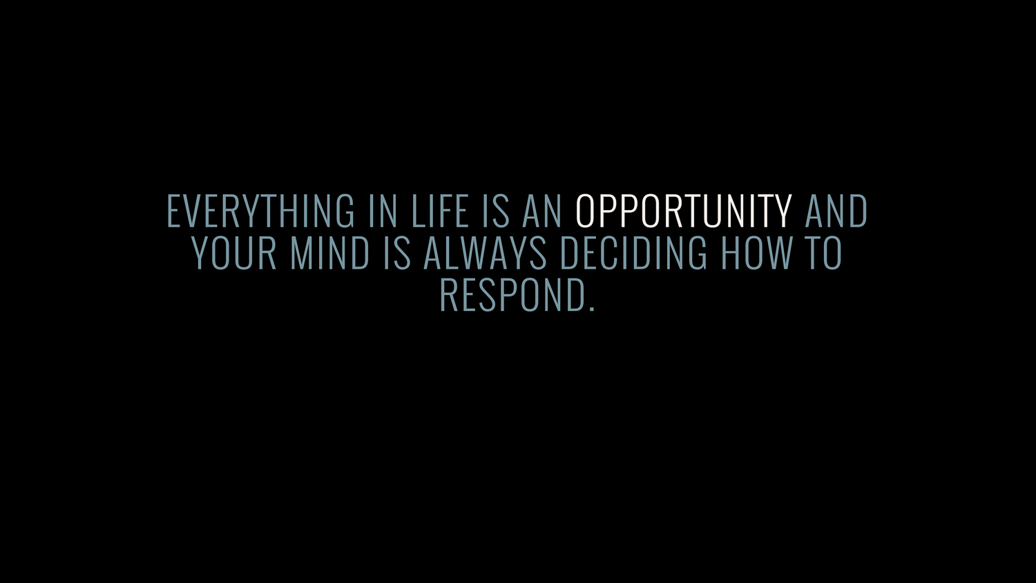 Everything in life is an opportunity and your mind is always deciding how to respond.