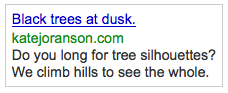 "Curious internet searchers clicked on the ad above after entering these words and phrases into Google:    pictures of trees    pictures of tree workers    dusk    nature quotes    google images of missouri trees    ""pictures of tree leaves and osteoarthritis""    Each person was taken to my blog post,  180 Degree Skies, Silhouettes, and Thriller"