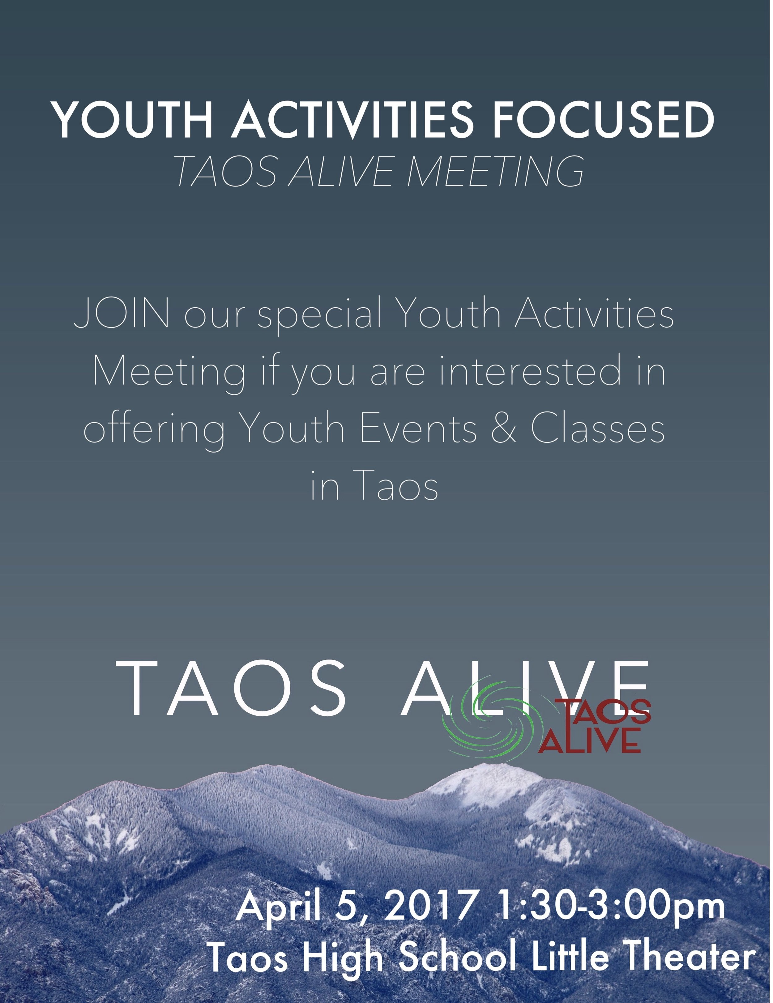 The next Taos Alive meeting will focus on youth activities in Taos.  This is a follow-up to last year's Town Hall meeting, our strategic planning and to assist the start-up of the new youth activities newsletter and the new youth coalition.   Anyone interested in providing drug-free youth activities are already providing youth activities, promoting youth activities, are a youth interested in more youth activities should attend.  Our goals are not to create more activities but a venue/system to bring together people/organizations l who already are providing activities and those who want to with space, promotion, and youth.     When: April 5, 2017 1:30P-3:00PM  Where: Taos High School Little Theater
