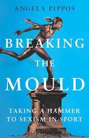 Cover of Angela Pippos' book: Breaking The Mould - Taking A Hammer To Sexism In Sport