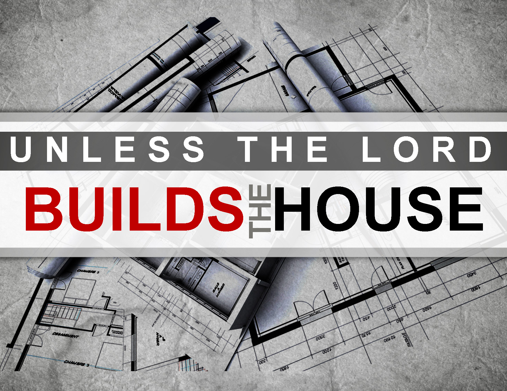 """"""" Unless the Lord builds the house, those who build it labor in vain .""""  Psalm 127:1"""