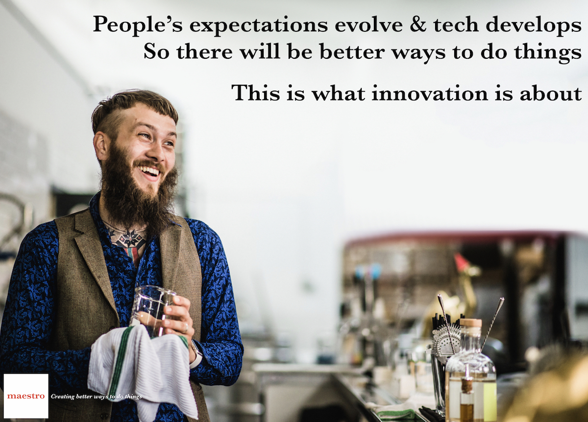 People's expectations evolve & tech develops So there will be better ways to do things  This is what innovation is about