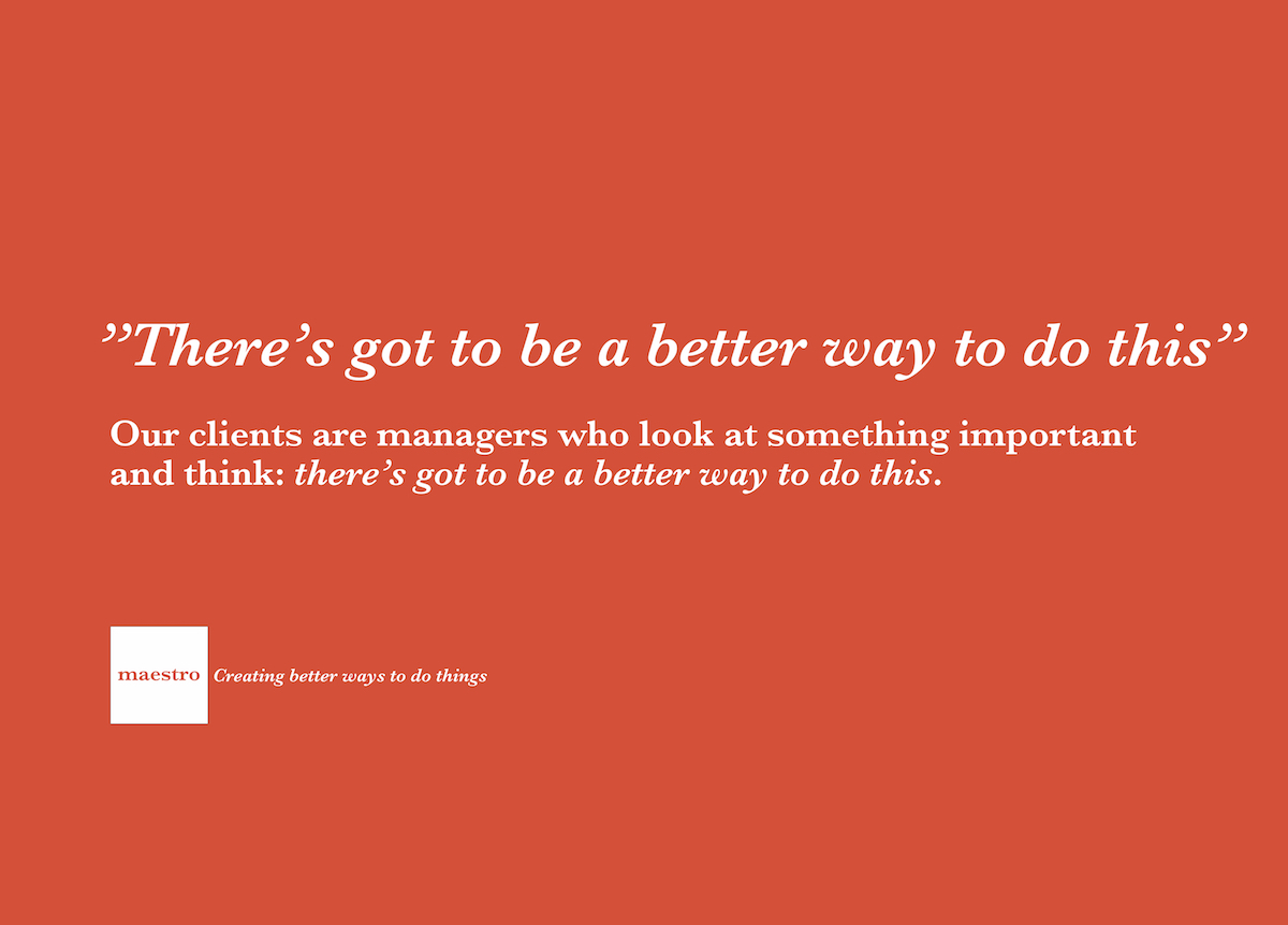 Our clients are managers who look at something important and think: there's got to be a better way to do this.