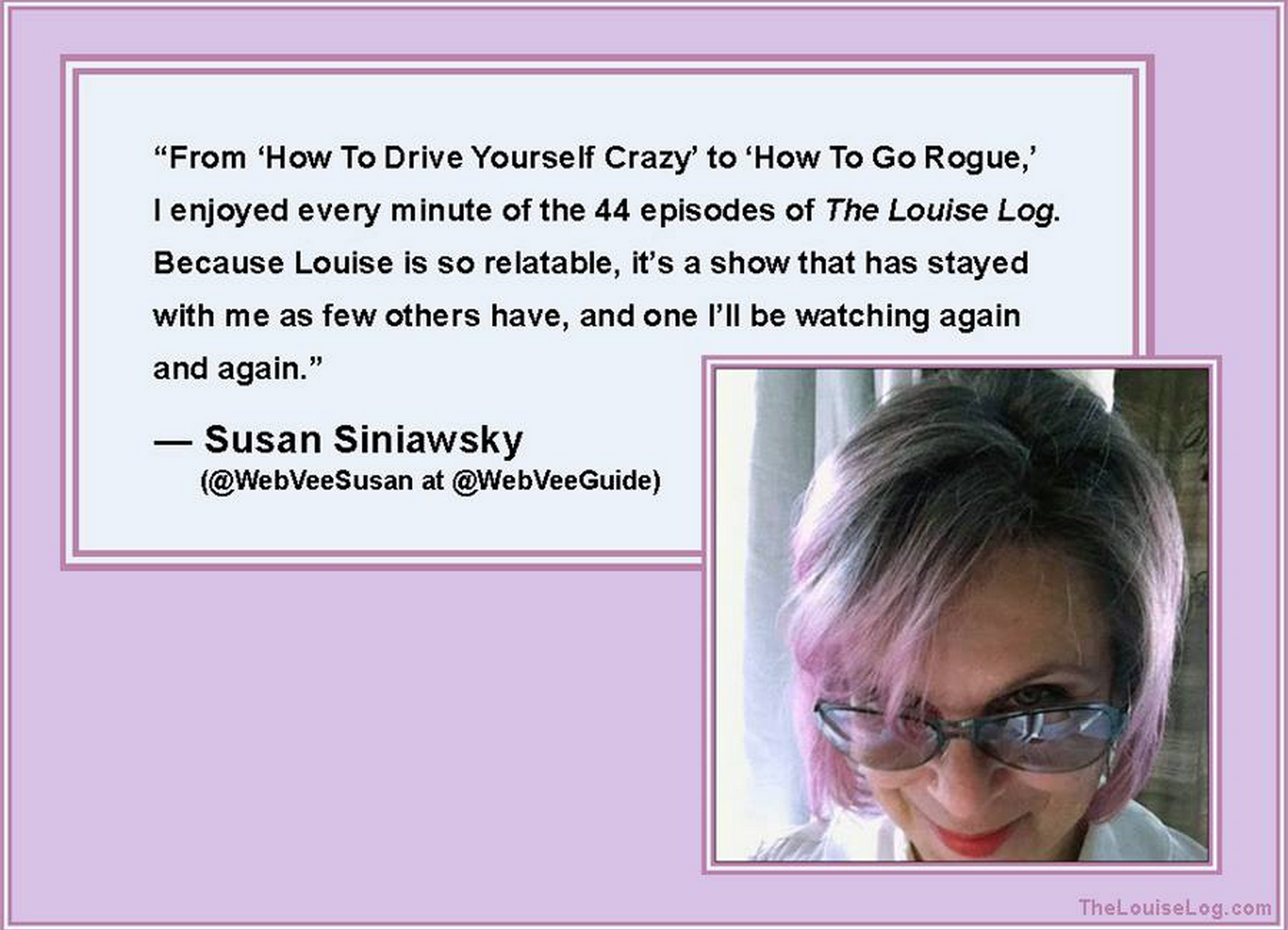 Find out more about Susan:   WebVee Guide    WebVee Guide   on Facebook    @WebVeeSusan    on Facebook    (If you'd like us to feature your quote, please send it along with a photo to anne@thelouiselog.com.)