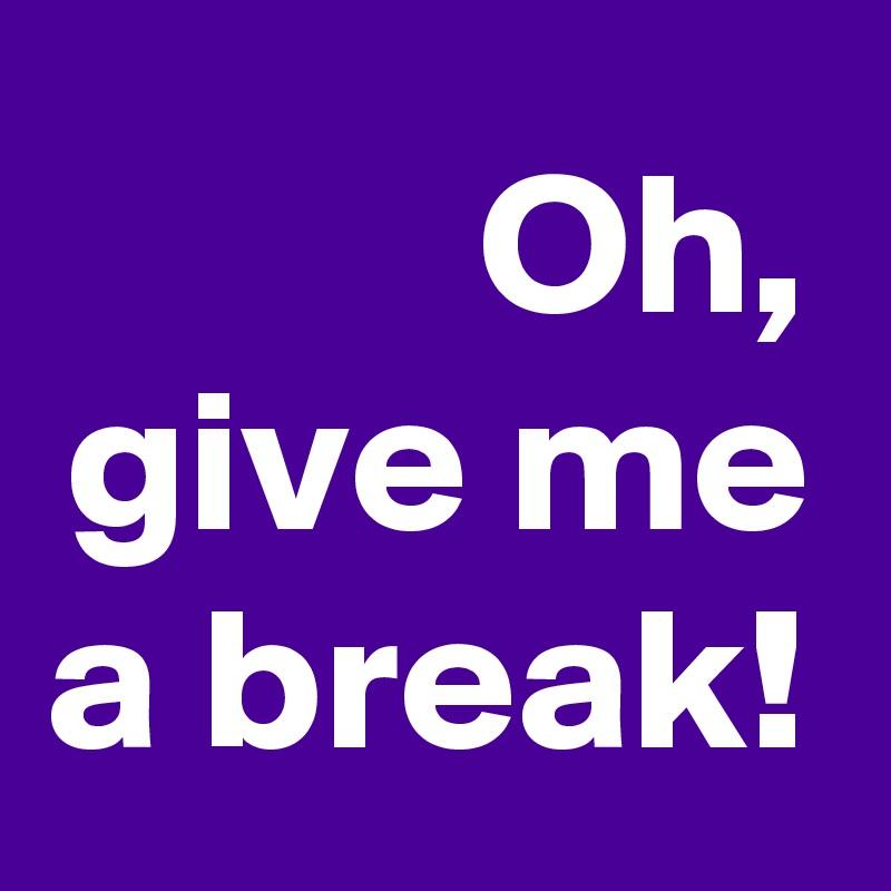 Oh-give-me-a-break.jpg