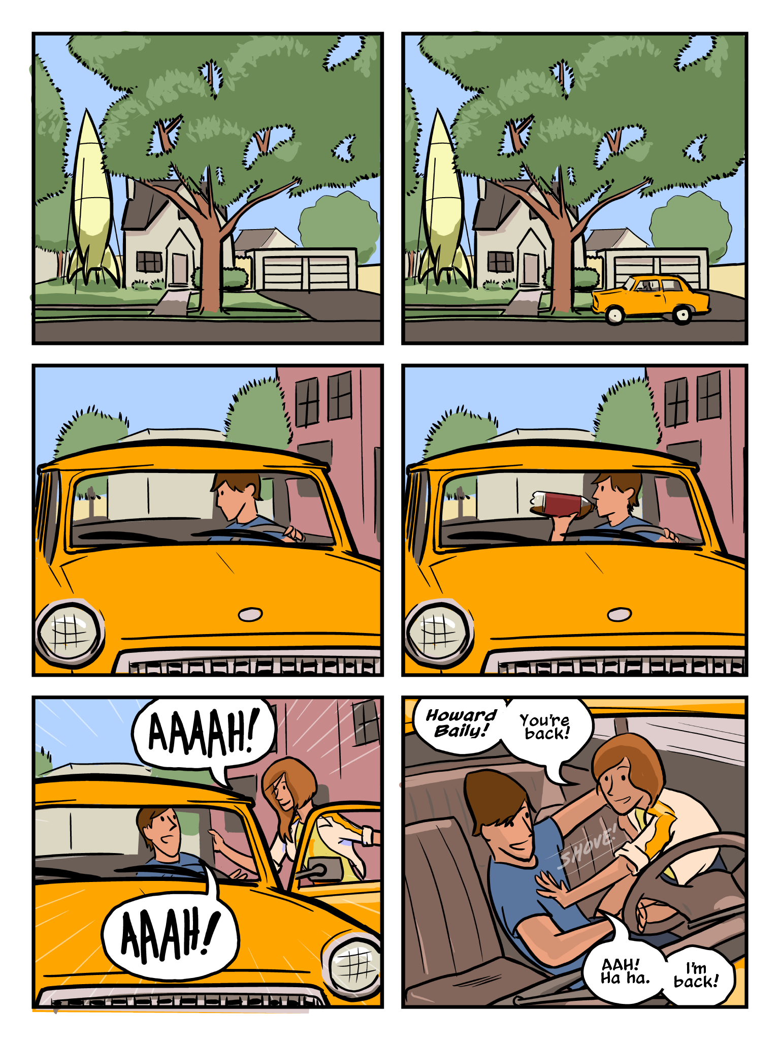 """Oh, It's the End of the World"" page 4. Howard pulls his car up to a house with a large green rocket ship docked in the side yard. After taking a swig from a 2 L bottle of soda, Erin appears next to his car, throws open the car door, and dives in to give him a hug. ""Howard Baily! You're back!"" she shouts. ""I'm back."" he laughs."
