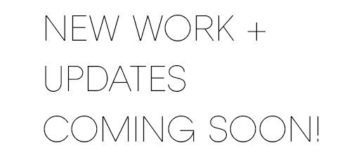 NEW WORK + UPDATES COMING SOON!.jpg