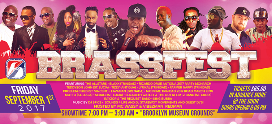 Every year Brass Fest is Brooklyn's biggest outdoor event on Labor Day Friday. This year, the lineup includes Blaxx (Trinidad), Ricardo Drue (Antigua), Teddyson John (St. Lucia), Tizzy (Antigua), Lyrikal (Trinidad), Farmer Nappy (Trinidad), Problem Child (St. Vincent), Lavaman (Grenada), Sedale (St. Lucia), Motto (St. Lucia), MX Prime (Trinidad), King Bubba (Barbados), and Brooklyn's own Rayzor & Request Band!   Click  here  for tickets.