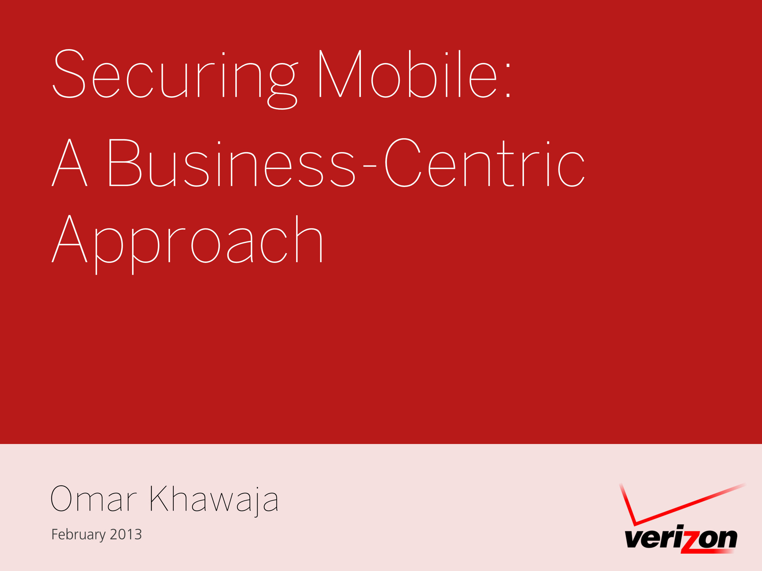 Securing Mobile:    A Business-Centric Approach  Omar Khawaja  Verizon
