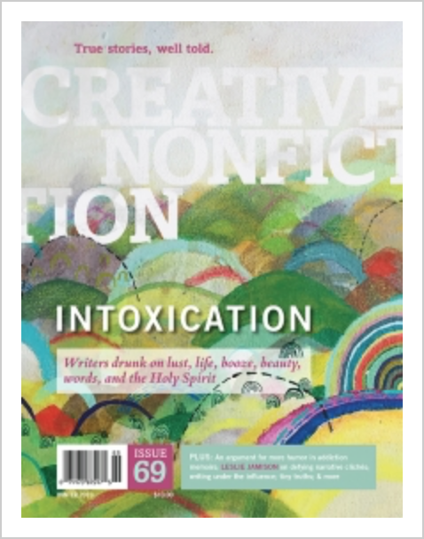 """Creative Nonfiction - In Creative Nonfiction #69: """"Intoxication,"""" writers explore the heady thrills—and, sometimes, dangers—of mother-daughter day-drinking; the Nashville music scene of 1983; finding a new romance in midlife; and surrendering to the Holy Spirit."""