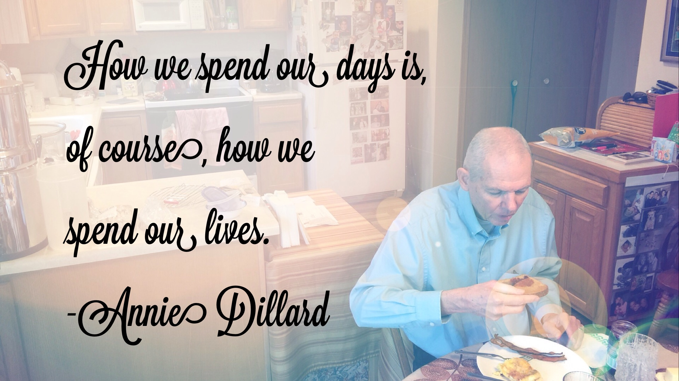 How we spend out days is, of courses, how we spend out lives. -Annie Dillard